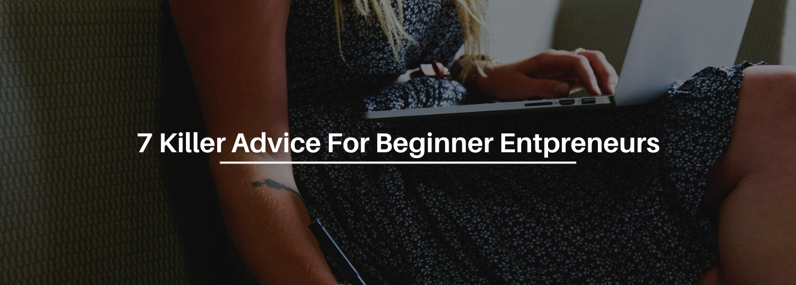 7 Killer Advice To Help Beginner Entrepreneurs Become Successful